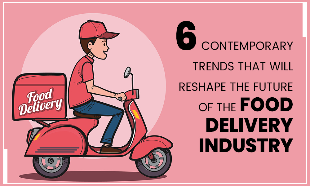 6-Contemporary-Trends-That-Will-Reshape-the-Future-of-the-Food-Delivery-Industry