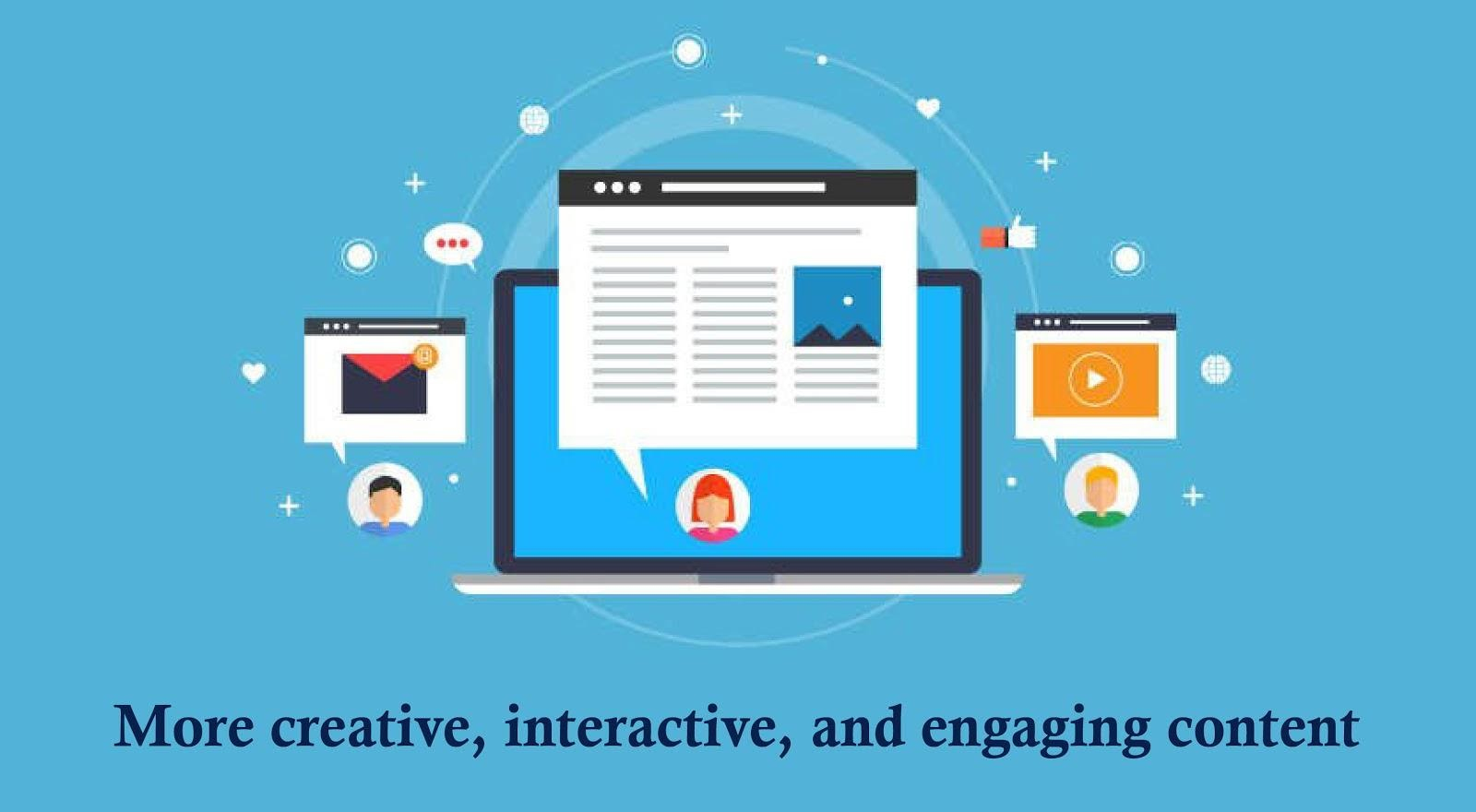 More creative, interactive, and engaging content