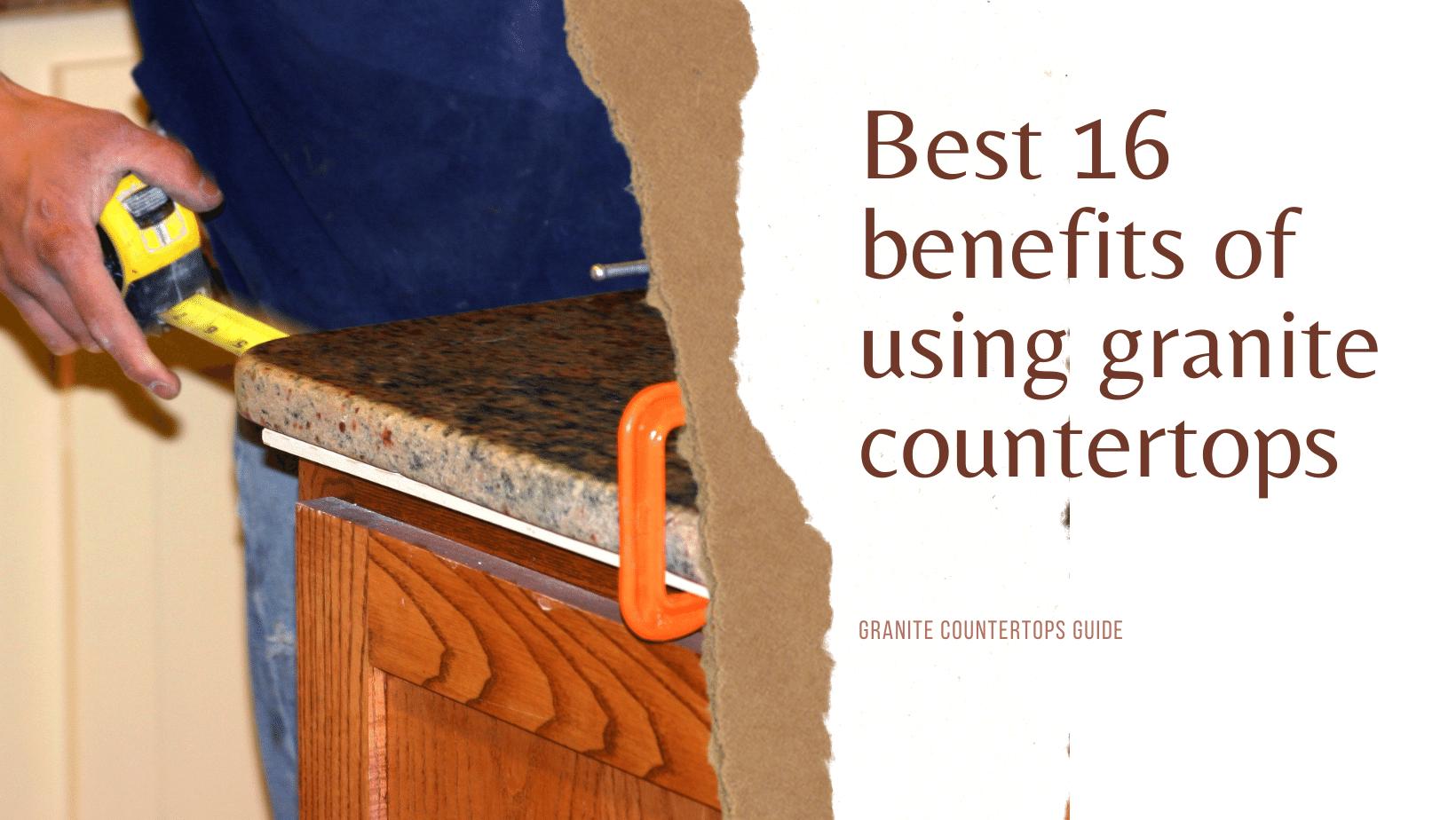 Best 16 benefits of using granite countertops